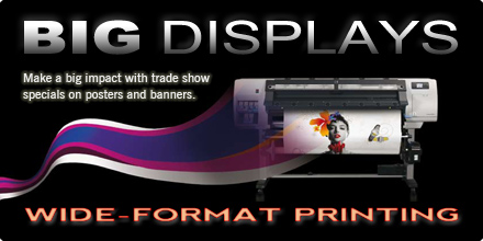 BIG DISPLAYS. Make a big impact with trade show specials on posters and banners. WIDE-FORMAT PRINTING.